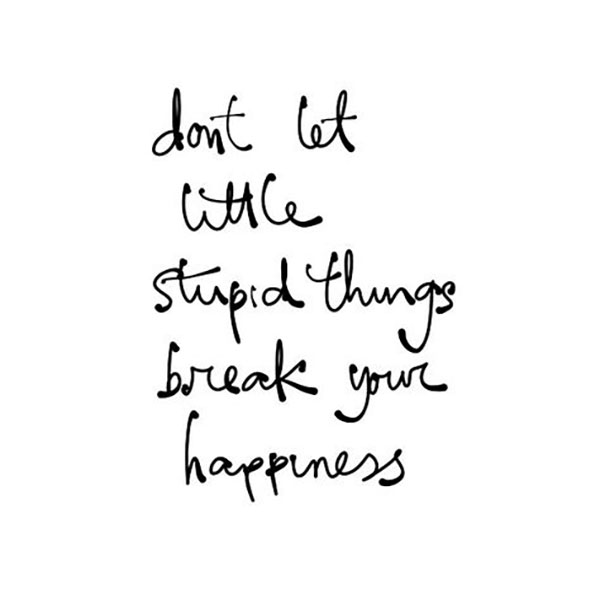 Don't let the stupid things break your #happiness.